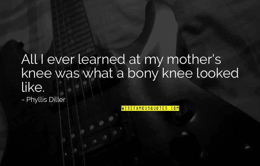Diller's Quotes By Phyllis Diller: All I ever learned at my mother's knee