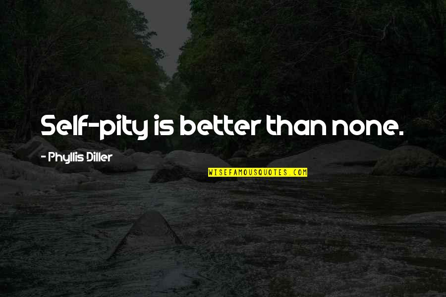 Diller's Quotes By Phyllis Diller: Self-pity is better than none.
