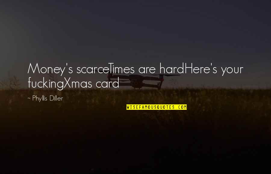 Diller's Quotes By Phyllis Diller: Money's scarceTimes are hardHere's your fuckingXmas card