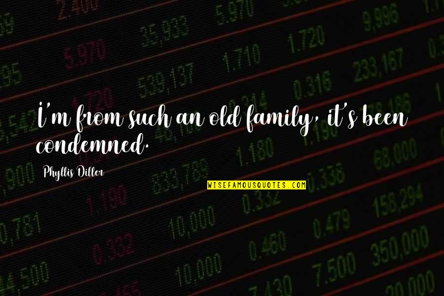 Diller's Quotes By Phyllis Diller: I'm from such an old family, it's been