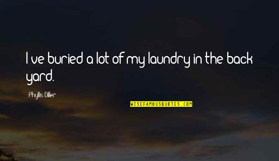 Diller's Quotes By Phyllis Diller: I've buried a lot of my laundry in