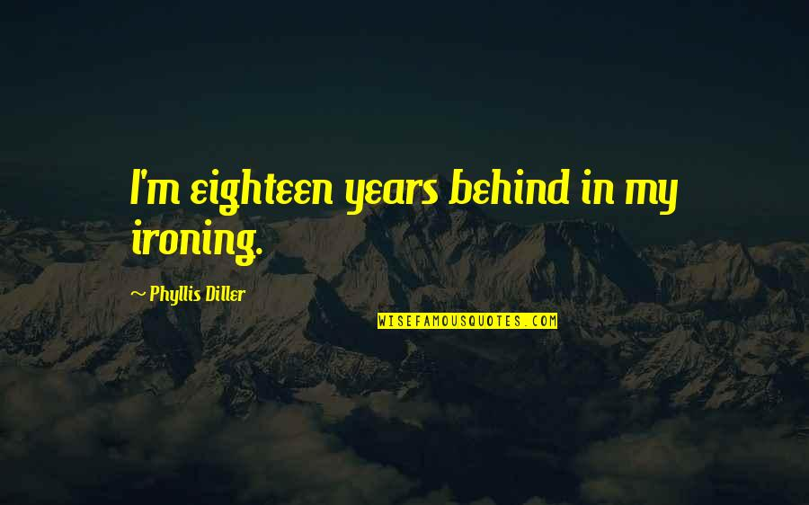 Diller's Quotes By Phyllis Diller: I'm eighteen years behind in my ironing.