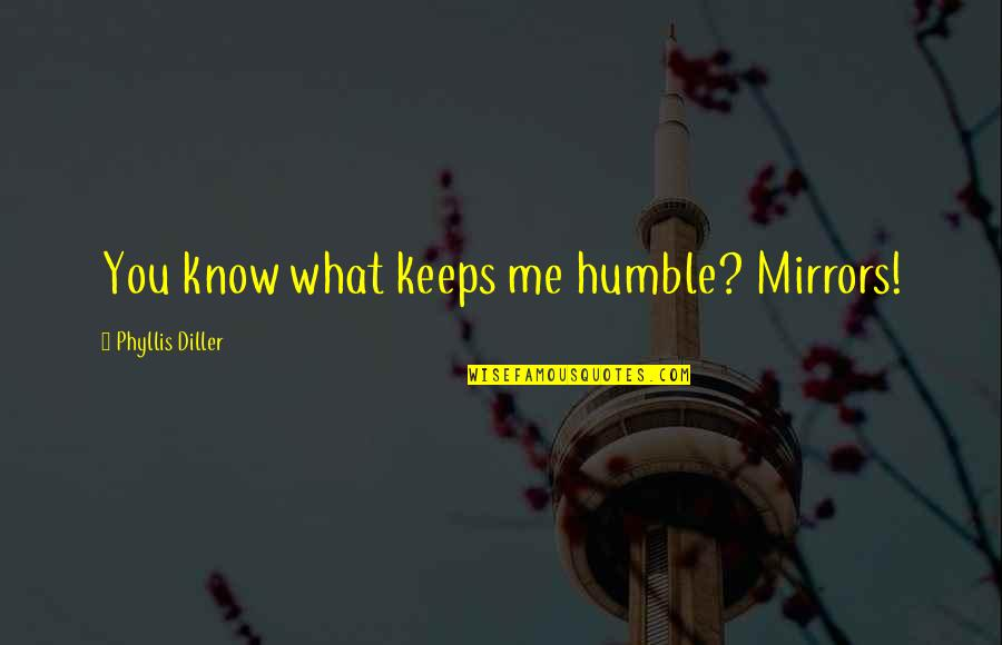 Diller's Quotes By Phyllis Diller: You know what keeps me humble? Mirrors!
