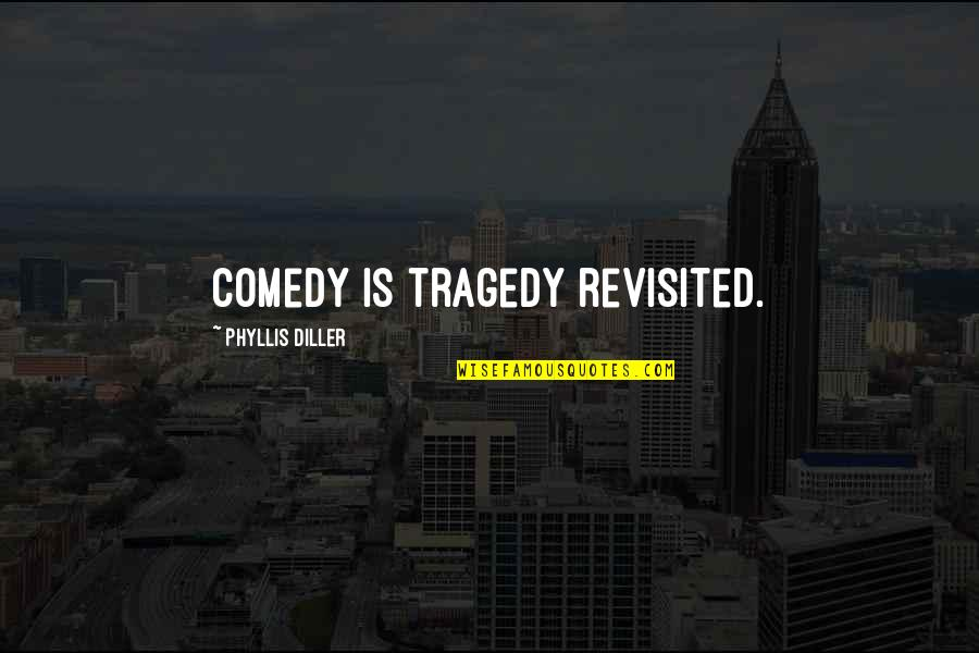 Diller's Quotes By Phyllis Diller: Comedy is tragedy revisited.