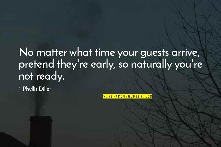 Diller's Quotes By Phyllis Diller: No matter what time your guests arrive, pretend