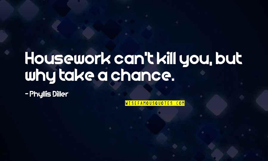 Diller's Quotes By Phyllis Diller: Housework can't kill you, but why take a