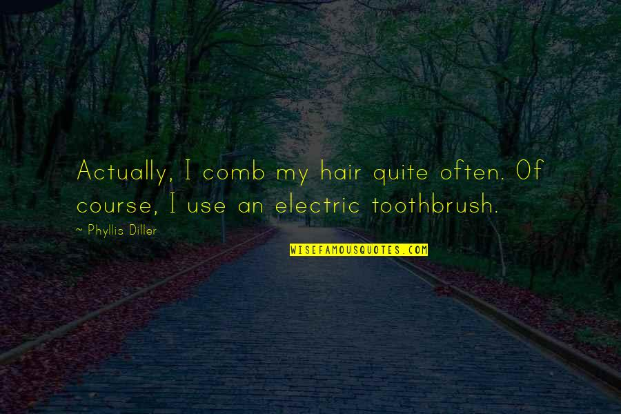 Diller's Quotes By Phyllis Diller: Actually, I comb my hair quite often. Of