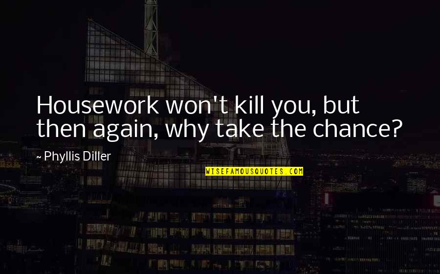 Diller's Quotes By Phyllis Diller: Housework won't kill you, but then again, why