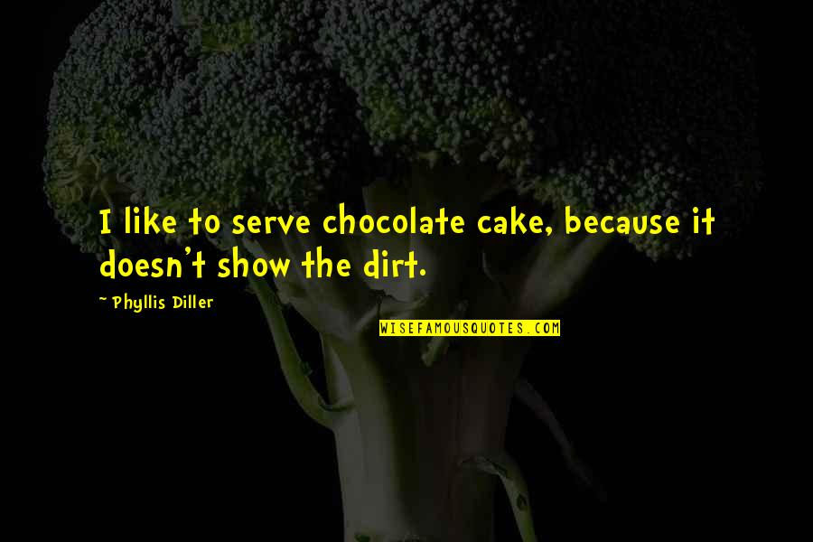 Diller's Quotes By Phyllis Diller: I like to serve chocolate cake, because it