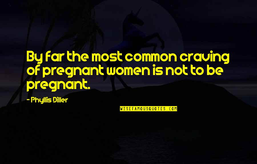 Diller's Quotes By Phyllis Diller: By far the most common craving of pregnant