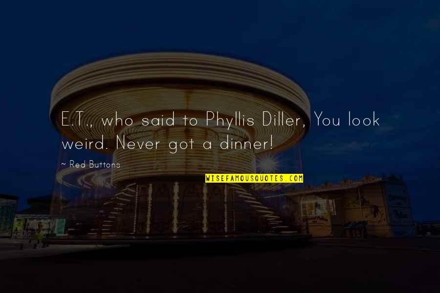 Diller's Quotes By Red Buttons: E.T., who said to Phyllis Diller, You look