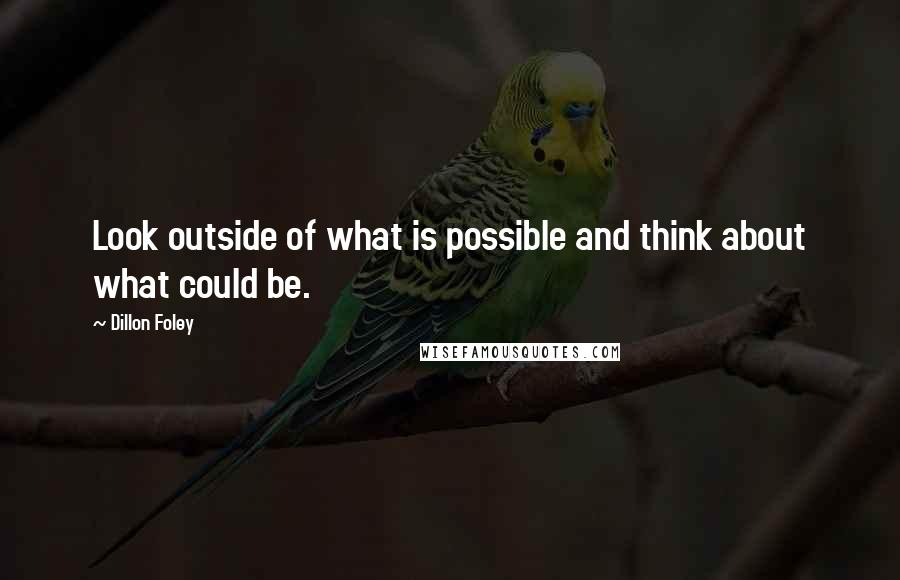 Dillon Foley quotes: Look outside of what is possible and think about what could be.