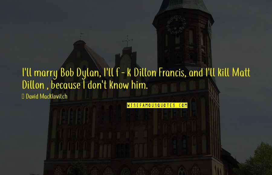 Dillon Francis Quotes By David Macklovitch: I'll marry Bob Dylan, I'll f - k