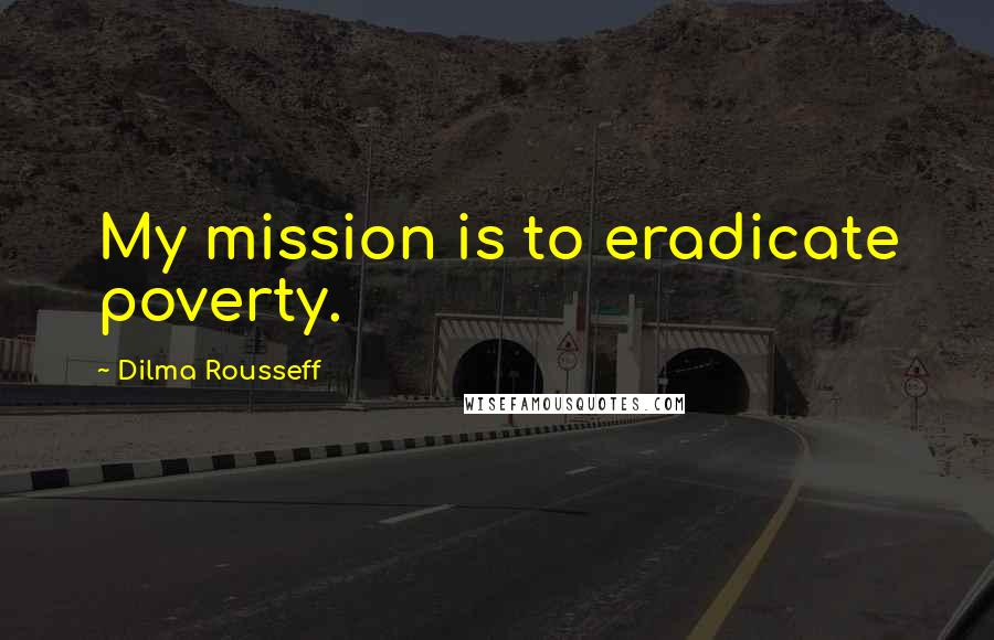 Dilma Rousseff quotes: My mission is to eradicate poverty.