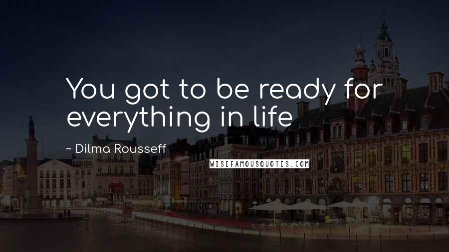 Dilma Rousseff quotes: You got to be ready for everything in life