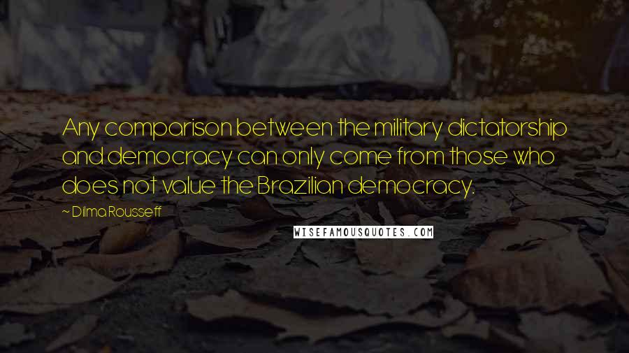 Dilma Rousseff quotes: Any comparison between the military dictatorship and democracy can only come from those who does not value the Brazilian democracy.
