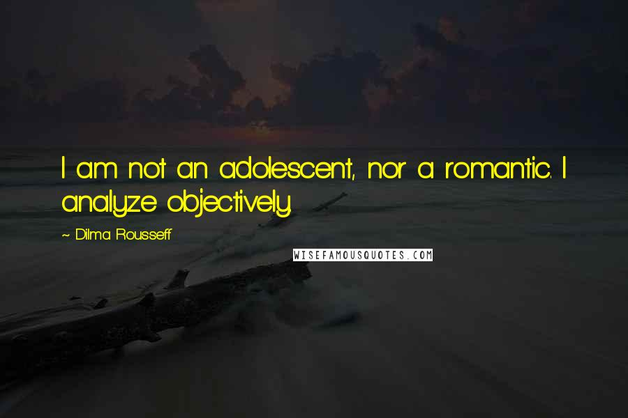 Dilma Rousseff quotes: I am not an adolescent, nor a romantic. I analyze objectively.