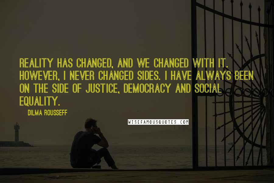 Dilma Rousseff quotes: Reality has changed, and we changed with it. However, I never changed sides. I have always been on the side of justice, democracy and social equality.