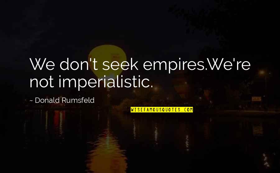 Dim Bulb Quotes By Donald Rumsfeld: We don't seek empires.We're not imperialistic.