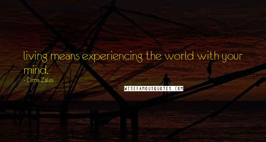 Dima Zales quotes: living means experiencing the world with your mind.