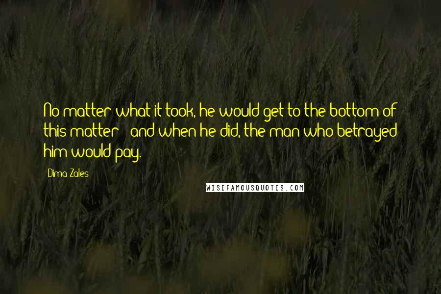 Dima Zales quotes: No matter what it took, he would get to the bottom of this matter - and when he did, the man who betrayed him would pay.