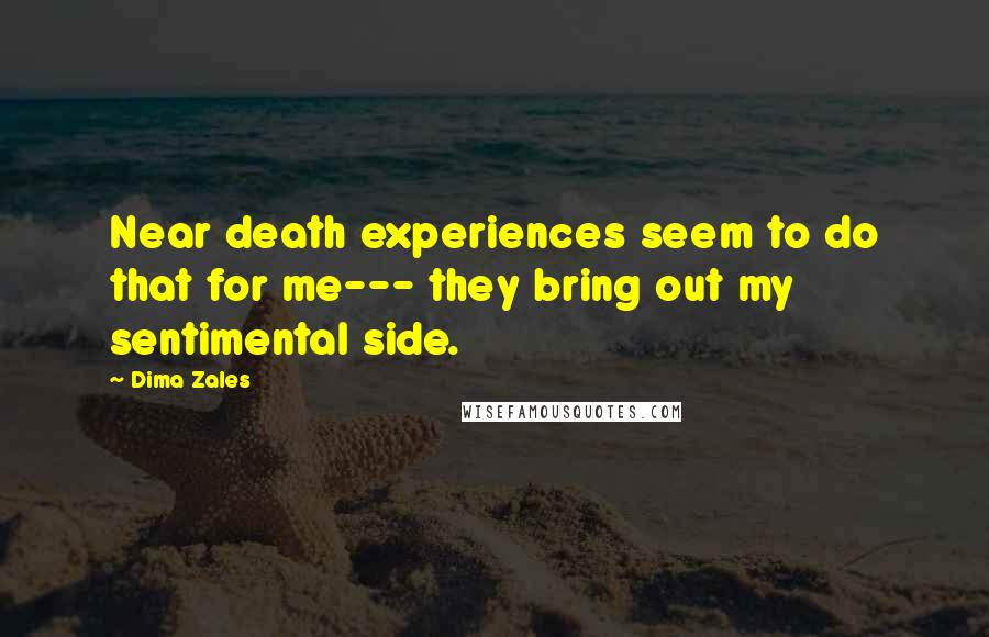Dima Zales quotes: Near death experiences seem to do that for me--- they bring out my sentimental side.