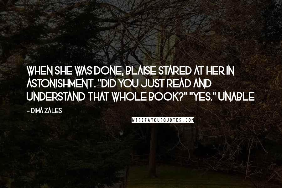 """Dima Zales quotes: When she was done, Blaise stared at her in astonishment. """"Did you just read and understand that whole book?"""" """"Yes."""" Unable"""