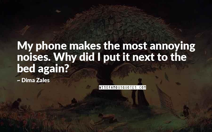 Dima Zales quotes: My phone makes the most annoying noises. Why did I put it next to the bed again?