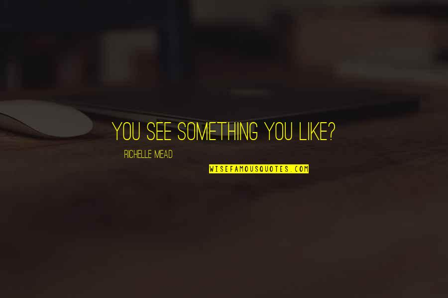 Dimitri Belikov Quotes By Richelle Mead: You see something you like?