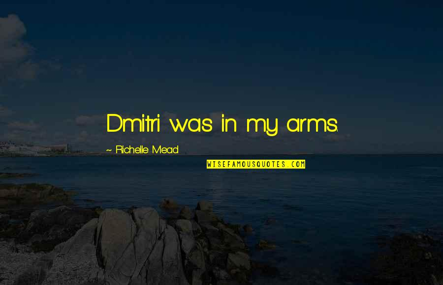 Dimitri Belikov Quotes By Richelle Mead: Dmitri was in my arms.