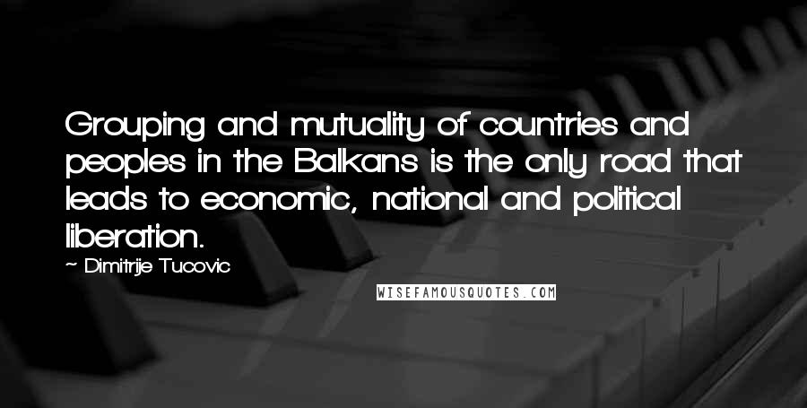 Dimitrije Tucovic quotes: Grouping and mutuality of countries and peoples in the Balkans is the only road that leads to economic, national and political liberation.