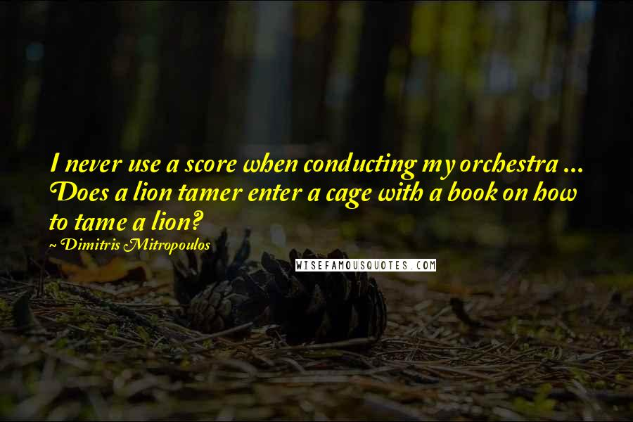 Dimitris Mitropoulos quotes: I never use a score when conducting my orchestra ... Does a lion tamer enter a cage with a book on how to tame a lion?