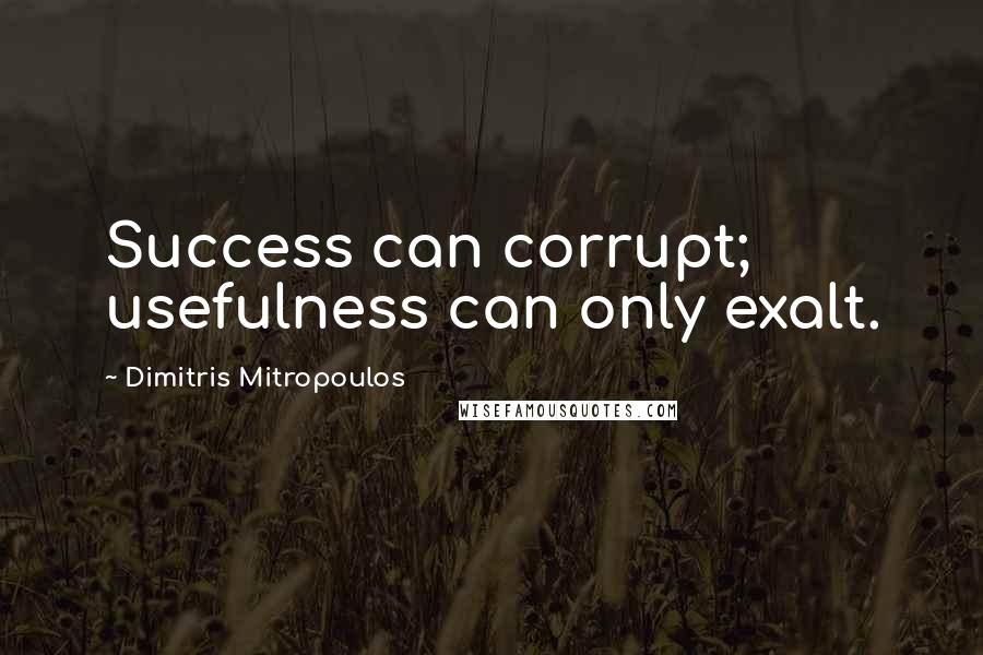 Dimitris Mitropoulos quotes: Success can corrupt; usefulness can only exalt.