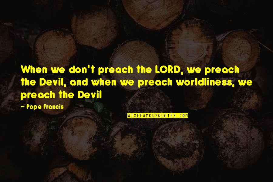 Dimity Quotes By Pope Francis: When we don't preach the LORD, we preach