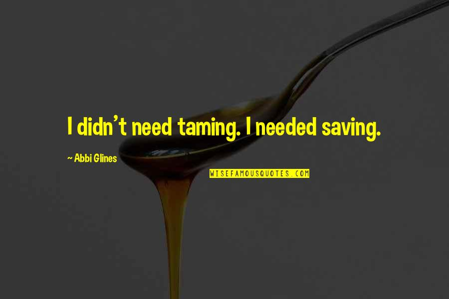 Dimples And Smiles Quotes By Abbi Glines: I didn't need taming. I needed saving.