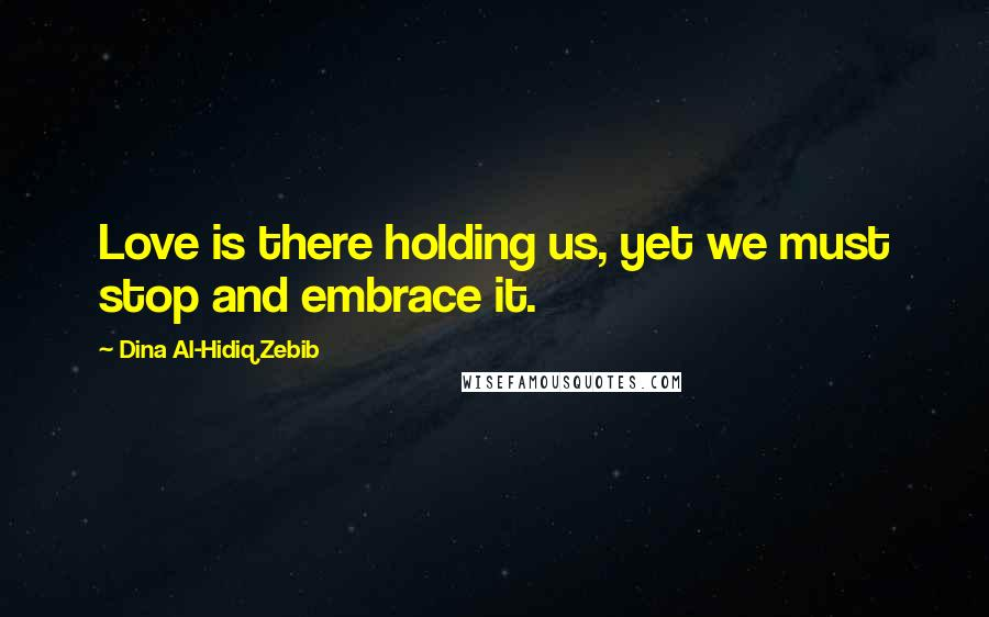 Dina Al-Hidiq Zebib quotes: Love is there holding us, yet we must stop and embrace it.