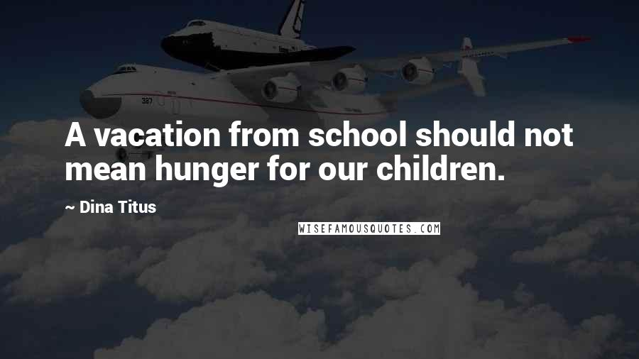 Dina Titus quotes: A vacation from school should not mean hunger for our children.
