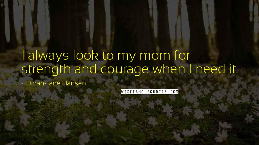 Dinah-Jane Hansen quotes: I always look to my mom for strength and courage when I need it.