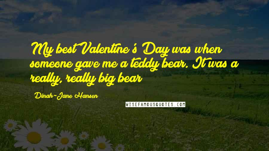 Dinah-Jane Hansen quotes: My best Valentine's Day was when someone gave me a teddy bear. It was a really, really big bear!