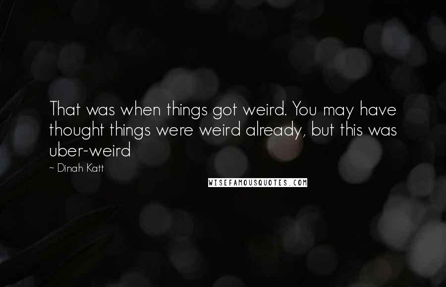 Dinah Katt quotes: That was when things got weird. You may have thought things were weird already, but this was uber-weird