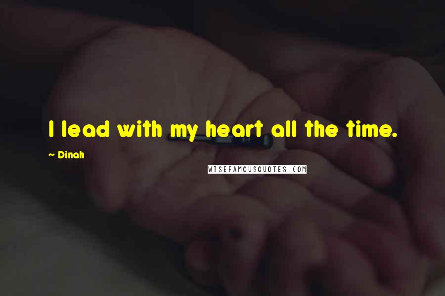 Dinah quotes: I lead with my heart all the time.