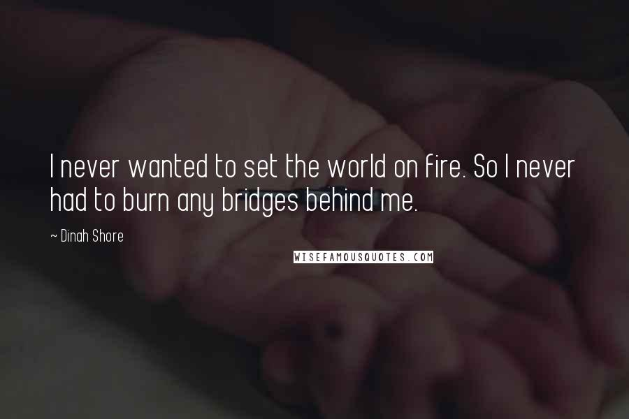 Dinah Shore quotes: I never wanted to set the world on fire. So I never had to burn any bridges behind me.
