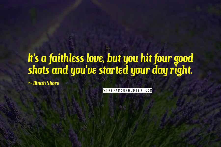 Dinah Shore quotes: It's a faithless love, but you hit four good shots and you've started your day right.