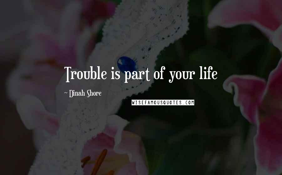 Dinah Shore quotes: Trouble is part of your life