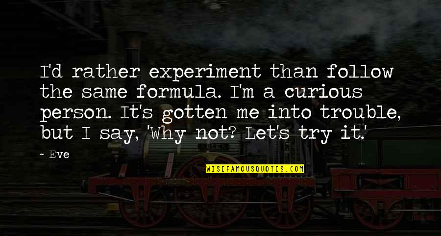 D'indy Quotes By Eve: I'd rather experiment than follow the same formula.