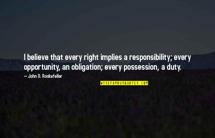 D'indy Quotes By John D. Rockefeller: I believe that every right implies a responsibility;
