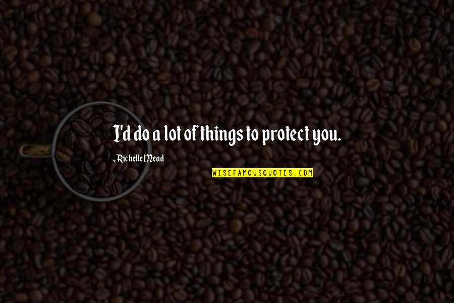 D'indy Quotes By Richelle Mead: I'd do a lot of things to protect