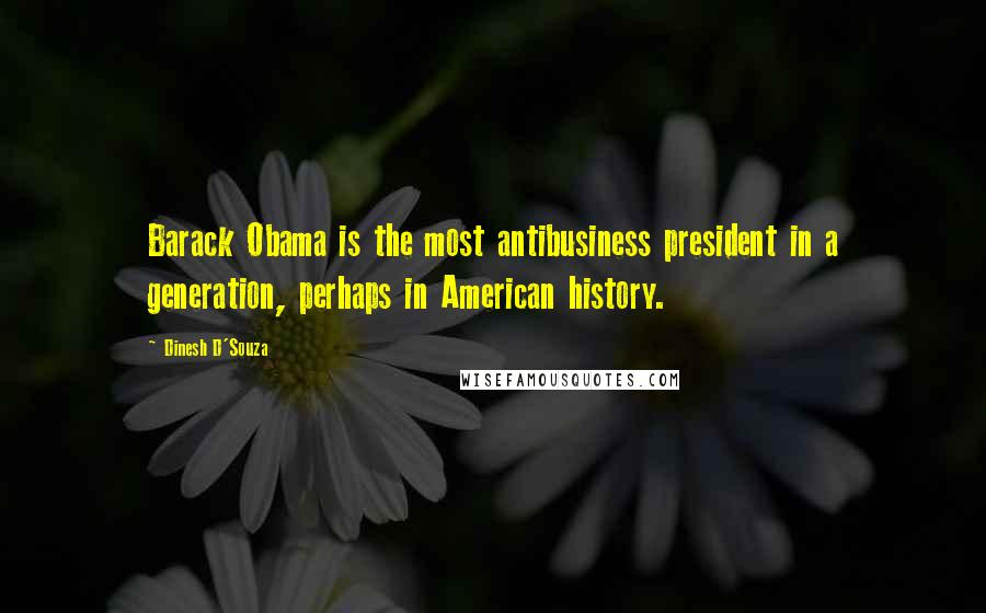 Dinesh D'Souza quotes: Barack Obama is the most antibusiness president in a generation, perhaps in American history.