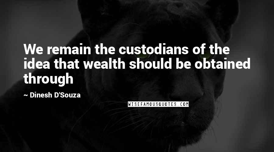 Dinesh D'Souza quotes: We remain the custodians of the idea that wealth should be obtained through