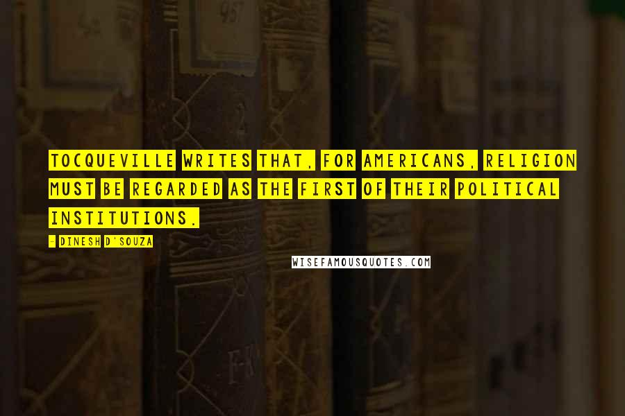 Dinesh D'Souza quotes: Tocqueville writes that, for Americans, religion must be regarded as the first of their political institutions.